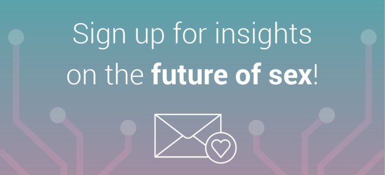 Sign up for insights and news on the future of sex.